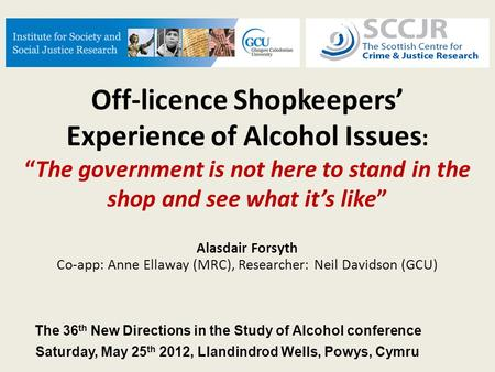 Off-licence Shopkeepers Experience of Alcohol Issues :The government is not here to stand in the shop and see what its like Alasdair Forsyth Co-app: Anne.