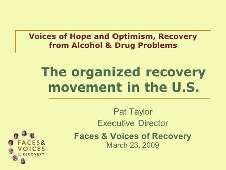 Pat Taylor Executive Director Faces & Voices of Recovery March 23, 2009 Voices of Hope and Optimism, Recovery from Alcohol & Drug Problems The organized.