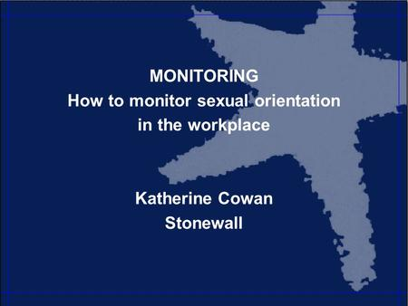MONITORING How to monitor sexual orientation in the workplace Katherine Cowan Stonewall.