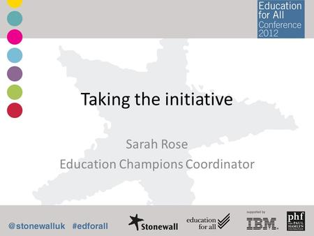 Taking the initiative Sarah Rose Education Champions Coordinator.