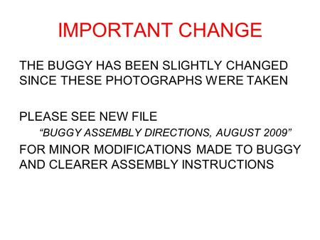 IMPORTANT CHANGE THE BUGGY HAS BEEN SLIGHTLY CHANGED SINCE THESE PHOTOGRAPHS WERE TAKEN PLEASE SEE NEW FILE BUGGY ASSEMBLY DIRECTIONS, AUGUST 2009 FOR.