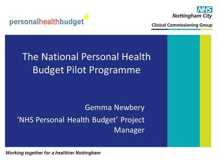 Working together for a healthier Nottingham The National Personal Health Budget Pilot Programme Gemma Newbery NHS Personal Health Budget Project Manager.