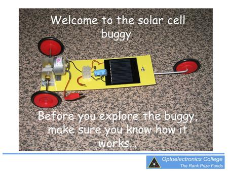 Welcome to the solar cell buggy. Before you explore the buggy, make sure you know how it works…