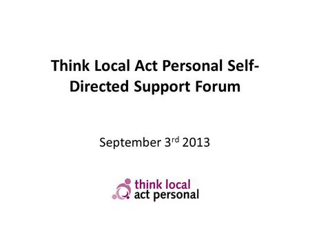 Think Local Act Personal Self- Directed Support Forum September 3 rd 2013.