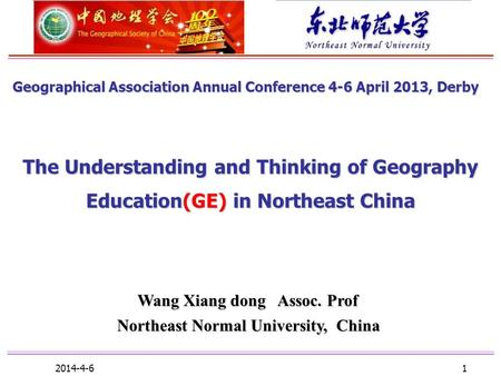 2014-4-6 1 The Understanding and Thinking of Geography Education(GE) in Northeast China Wang Xiang dong Assoc. Prof Wang Xiang dong Assoc. Prof Northeast.