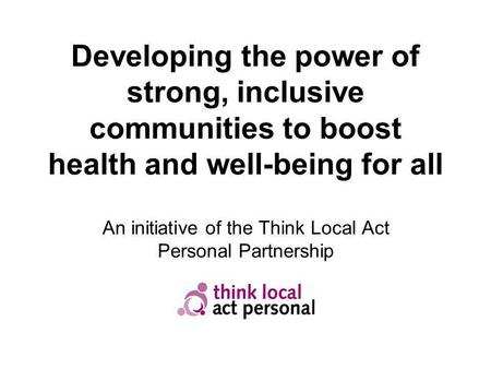 Developing the power of strong, inclusive communities to boost health and well-being for all An initiative of the Think Local Act Personal Partnership.
