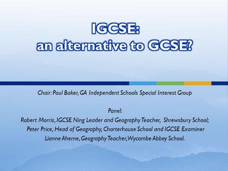 Chair: Paul Baker, GA Independent Schools Special Interest Group Panel: Robert Morris, IGCSE Ning Leader and Geography Teacher, Shrewsbury School; Peter.