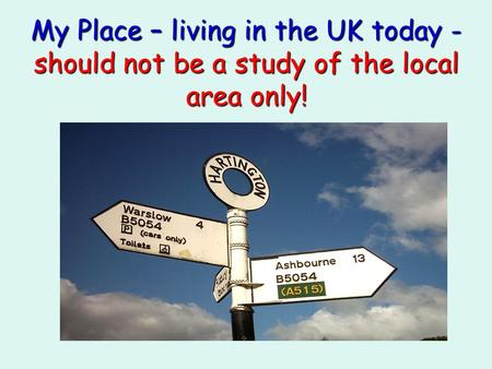 My Place – living in the UK today - should not be a study of the local area only!