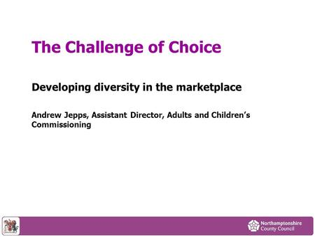 Developing diversity in the marketplace Andrew Jepps, Assistant Director, Adults and Childrens Commissioning The Challenge of Choice.