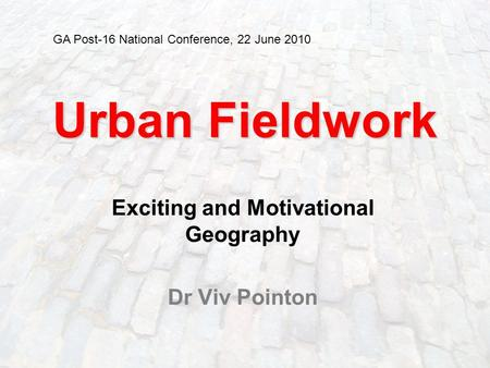 1 Urban Fieldwork Exciting and Motivational Geography Dr Viv Pointon GA Post-16 National Conference, 22 June 2010.