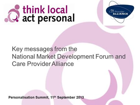 Key messages from the National Market Development Forum and Care Provider Alliance Personalisation Summit, 11 th September 2013.