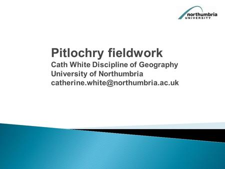 Pitlochry fieldwork Cath White Discipline of Geography University of Northumbria