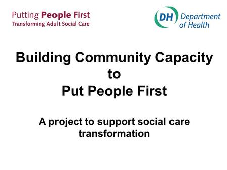 Building Community Capacity to Put People First A project to support social care transformation.