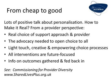 From cheap to good Lots of positive talk about personalisation. How to Make it Real? From a provider perspective: Real choice of support approach & provider.