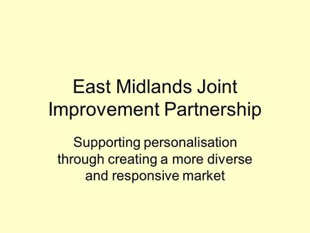 East Midlands Joint Improvement Partnership Supporting personalisation through creating a more diverse and responsive market.