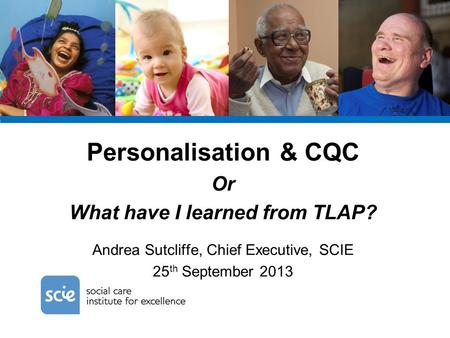 Personalisation & CQC Or What have I learned from TLAP? Andrea Sutcliffe, Chief Executive, SCIE 25 th September 2013.