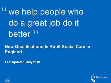 We help people who do a great job do it better New Qualifications In Adult Social Care in England Last updated: July 2010.