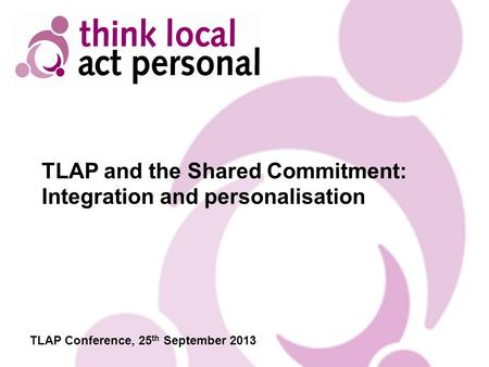 TLAP and the Shared Commitment: Integration and personalisation TLAP Conference, 25 th September 2013.