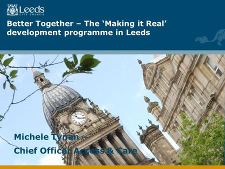 Better Together – The Making it Real development programme in Leeds Michele Tynan – Chief Officer Access & Care.
