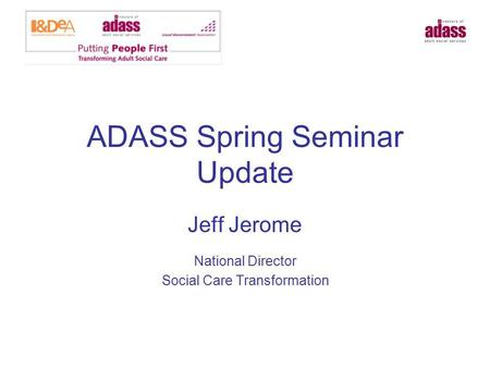 ADASS Spring Seminar Update Jeff Jerome National Director Social Care Transformation.