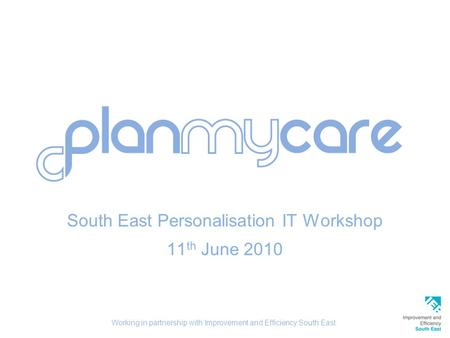 South East Personalisation IT Workshop 11 th June 2010 Working in partnership with Improvement and Efficiency South East.