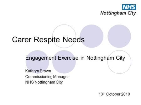 Carer Respite Needs Engagement Exercise in Nottingham City Kathryn Brown Commissioning Manager NHS Nottingham City 13 th October 2010.