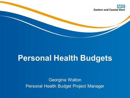 Personal Health Budgets Georgina Walton Personal Health Budget Project Manager.