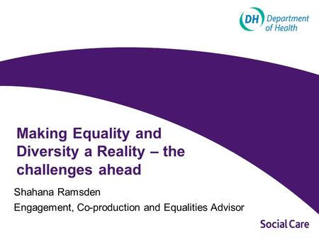 Making Equality and Diversity a Reality – the challenges ahead Shahana Ramsden Engagement, Co-production and Equalities Advisor.