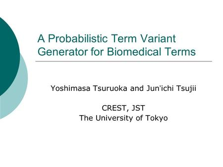 A Probabilistic Term Variant Generator for Biomedical Terms Yoshimasa Tsuruoka and Jun ichi Tsujii CREST, JST The University of Tokyo.