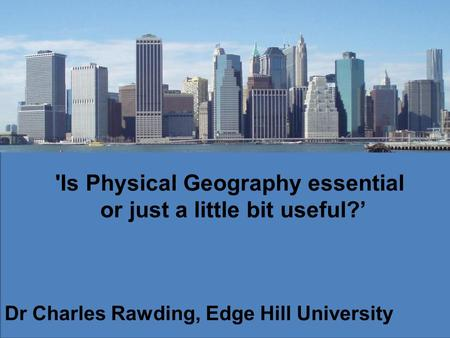 'Is Physical Geography essential or just a little bit useful? Dr Charles Rawding, Edge Hill University.