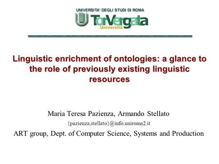 Linguistic enrichment of ontologies: a glance to the role of previously existing linguistic resources Maria Teresa Pazienza, Armando Stellato
