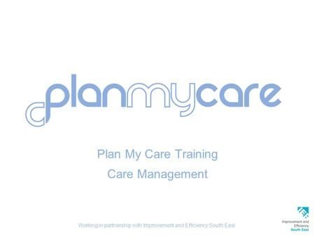Plan My Care Training Care Management Working in partnership with Improvement and Efficiency South East.