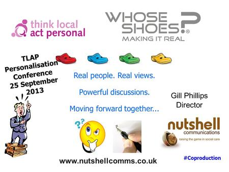 www.nutshellcomms.co.uk Gill Phillips Director Real people. Real views. Powerful discussions. Moving forward together... TLAP Personalisation Conference.
