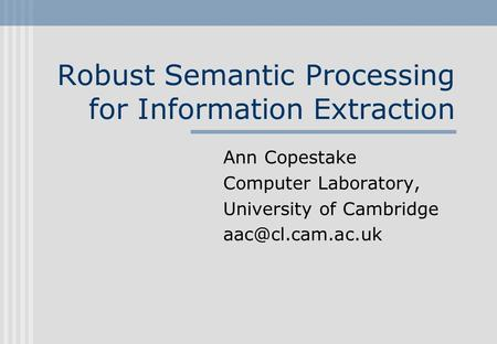 Robust Semantic Processing for Information Extraction Ann Copestake Computer Laboratory, University of Cambridge