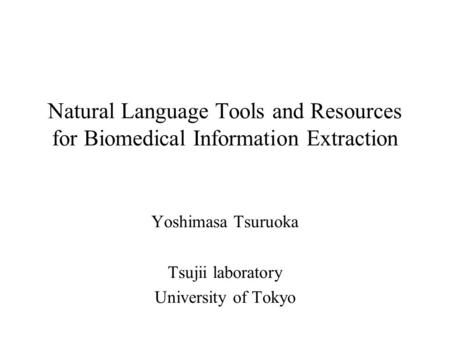 Natural Language Tools and Resources for Biomedical Information Extraction Yoshimasa Tsuruoka Tsujii laboratory University of Tokyo.