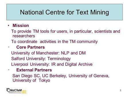 1 National Centre for Text Mining Mission To provide TM tools for users, in particular, scientists and researchers To coordinate activities in the TM community.
