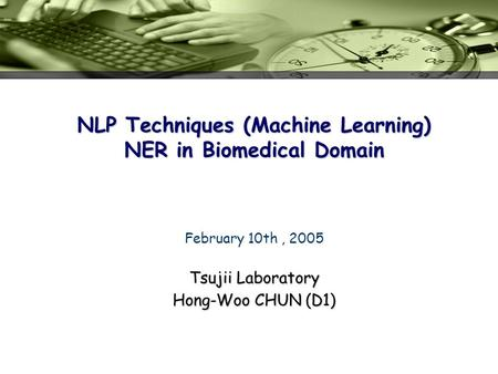 NLP Techniques (Machine Learning) NER in Biomedical Domain Tsujii Laboratory Hong-Woo CHUN (D1) February 10th, 2005.
