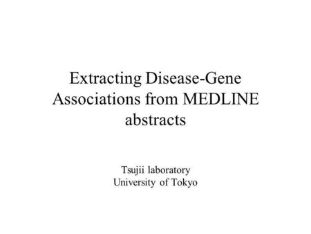 Extracting Disease-Gene Associations from MEDLINE abstracts Tsujii laboratory University of Tokyo.