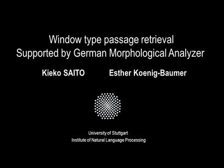 Window type passage retrieval Supported by German Morphological Analyzer University of Stuttgart Kieko SAITOEsther Koenig-Baumer Institute of Natural Language.