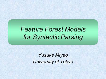 Feature Forest Models for Syntactic Parsing Yusuke Miyao University of Tokyo.