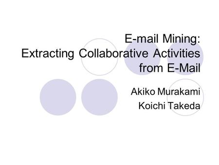 E-mail Mining: Extracting Collaborative Activities from E-Mail Akiko Murakami Koichi Takeda.