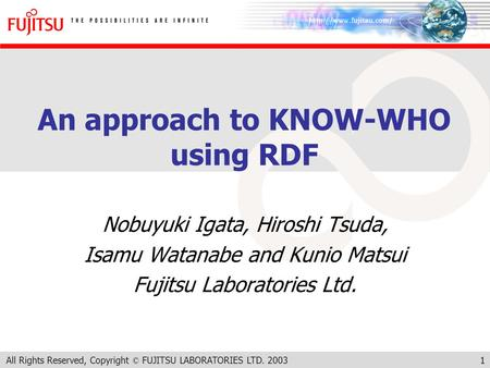All Rights Reserved, Copyright © FUJITSU LABORATORIES LTD. 20031 An approach to KNOW-WHO using RDF Nobuyuki Igata, Hiroshi Tsuda, Isamu Watanabe and Kunio.