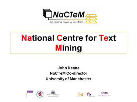 National Centre for Text Mining John Keane NaCTeM Co-director University of Manchester.
