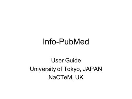 Info-PubMed User Guide University of Tokyo, JAPAN NaCTeM, UK.