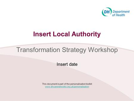 Insert Local Authority Transformation Strategy Workshop Insert date This document is part of the personalisation toolkit www.dhcarenetworks.org.uk/personalisation.