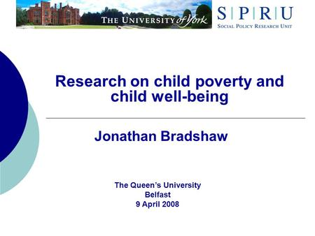 Research on <strong>child</strong> poverty and <strong>child</strong> well-being Jonathan Bradshaw The Queens University Belfast 9 April 2008.