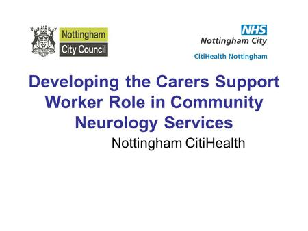 Developing the Carers Support Worker Role in Community Neurology Services Nottingham CitiHealth.