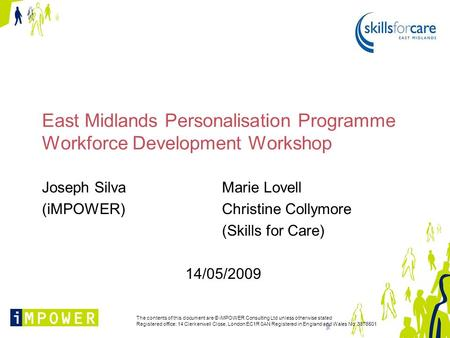 East Midlands Personalisation Programme Workforce Development Workshop Joseph SilvaMarie Lovell (iMPOWER) Christine Collymore (Skills for Care) 14/05/2009.