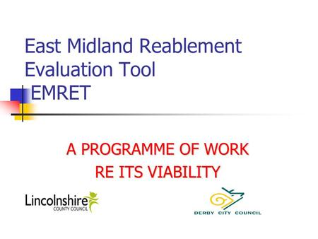 East Midland Reablement Evaluation Tool EMRET A PROGRAMME OF WORK RE ITS VIABILITY.