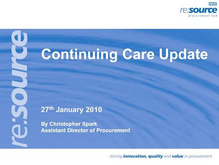Continuing Care Update 27 th January 2010 By Christopher Spark Assistant Director of Procurement.